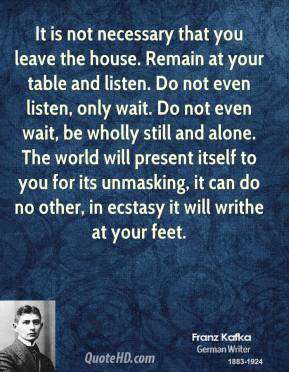 It is not necessary that you leave the house. Remain at your table and listen. Do not even listen, only wait. Do not even wait, be wholly still and alone. The world will present itself to you for its unmasking, it can do no other, in ecstasy it will writhe at your feet.