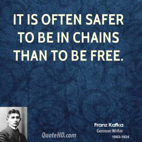 It is often safer to be in chains than to be free.