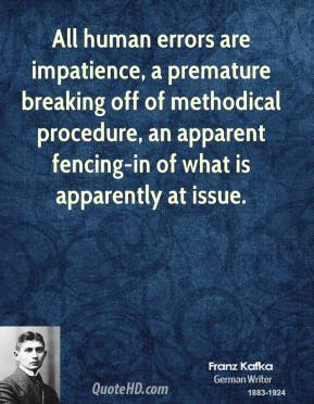 All human errors are impatience, a premature breaking off of methodical procedure, an apparent fencing-in of what is apparently at issue.