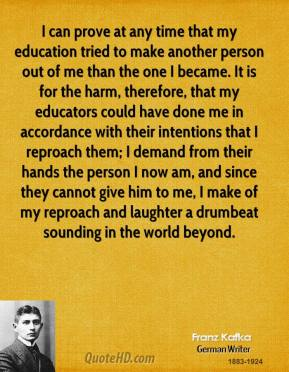I can prove at any time that my education tried to make another person out of me than the one I became. It is for the harm, therefore, that my educators could have done me in accordance with their intentions that I reproach them; I demand from their hands the person I now am, and since they cannot give him to me, I make of my reproach and laughter a drumbeat sounding in the world beyond.