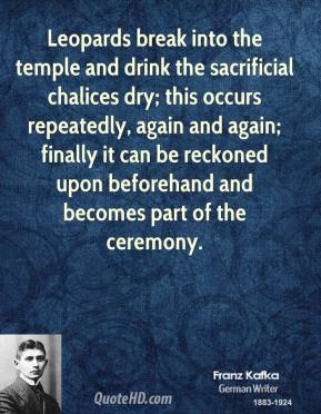 Franz Kafka - Leopards break into the temple and drink the sacrificial chalices dry; this occurs repeatedly, again and again; finally it can be reckoned upon beforehand and becomes part of the ceremony.