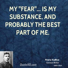 My ''fear''... is my substance, and probably the best part of me.