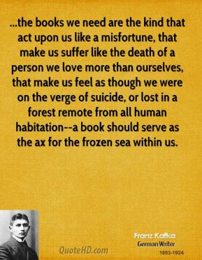 ...the books we need are the kind that act upon us like a misfortune, that make us suffer like the death of a person we love more than ourselves, that make us feel as though we were on the verge of suicide, or lost in a forest remote from all human habitation--a book should serve as the ax for the frozen sea within us.