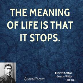 Franz Kafka - The meaning of life is that it stops.