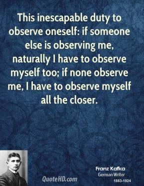 Franz Kafka - This inescapable duty to observe oneself: if someone else is observing me, naturally I have to observe myself too; if none observe me, I have to observe myself all the closer.