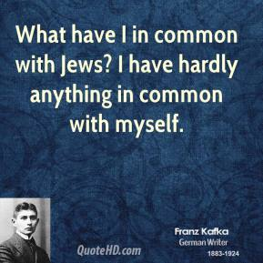 Franz Kafka - What have I in common with Jews? I have hardly anything in common with myself.