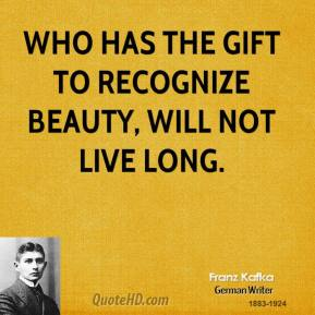 Who has the gift to recognize beauty, will not live long.