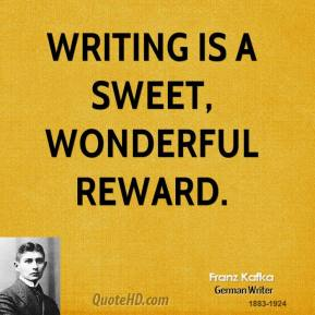 Franz Kafka - Writing is a sweet, wonderful reward.