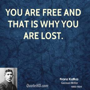 You are free and that is why you are lost.