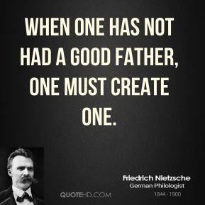 When one has not had a good father, one must create one.