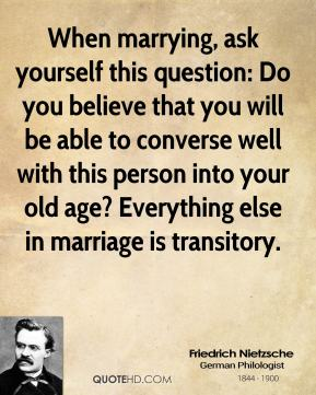 Friedrich Nietzsche - When marrying, ask yourself this question: Do you believe that you will be able to converse well with this person into your old age? Everything else in marriage is transitory.