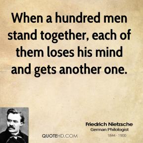 Friedrich Nietzsche - When a hundred men stand together, each of them loses his mind and gets another one.