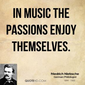 Friedrich Nietzsche - In music the passions enjoy themselves.