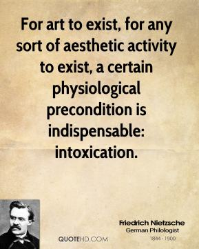 Friedrich Nietzsche - For art to exist, for any sort of aesthetic activity to exist, a certain physiological precondition is indispensable: intoxication.