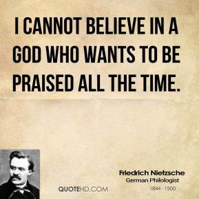 Friedrich Nietzsche - I cannot believe in a God who wants to be praised all the time.