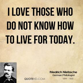 I love those who do not know how to live for today.