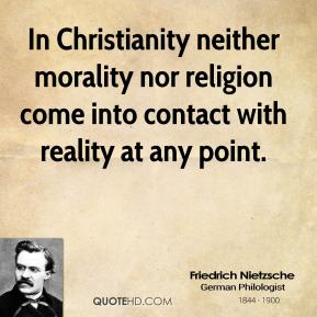 Friedrich Nietzsche - In Christianity neither morality nor religion come into contact with reality at any point.