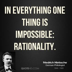 Friedrich Nietzsche - In everything one thing is impossible: rationality.
