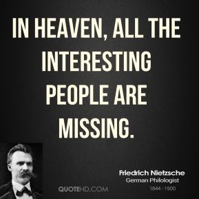 Friedrich Nietzsche - In heaven, all the interesting people are missing.