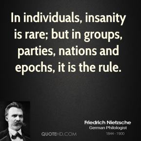 Friedrich Nietzsche - In individuals, insanity is rare; but in groups, parties, nations and epochs, it is the rule.