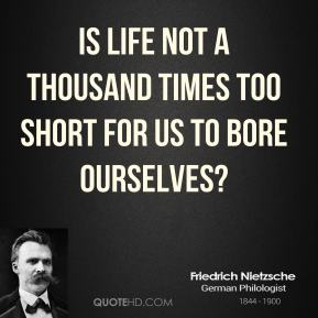 Friedrich Nietzsche - Is life not a thousand times too short for us to bore ourselves?