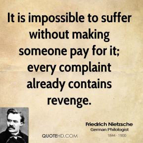 Friedrich Nietzsche - It is impossible to suffer without making someone pay for it; every complaint already contains revenge.