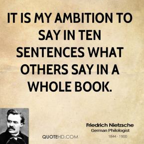 Friedrich Nietzsche - It is my ambition to say in ten sentences what others say in a whole book.