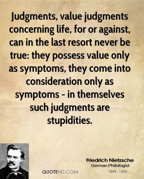Friedrich Nietzsche - Judgments, value judgments concerning life, for or against, can in the last resort never be true: they possess value only as symptoms, they come into consideration only as symptoms - in themselves such judgments are stupidities.