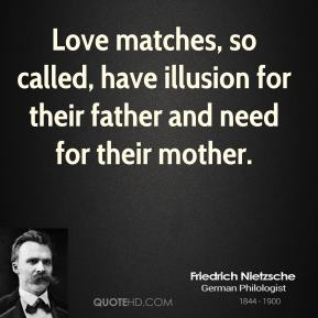 Friedrich Nietzsche - Love matches, so called, have illusion for their father and need for their mother.