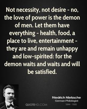 Friedrich Nietzsche - Not necessity, not desire - no, the love of power is the demon of men. Let them have everything - health, food, a place to live, entertainment - they are and remain unhappy and low-spirited: for the demon waits and waits and will be satisfied.