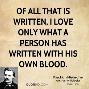 Of all that is written, I love only what a person has written with his own blood.