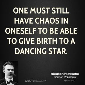 Friedrich Nietzsche - One must still have chaos in oneself to be able to give birth to a dancing star.