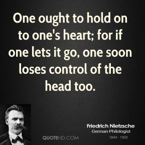 Friedrich Nietzsche - One ought to hold on to one's heart; for if one lets it go, one soon loses control of the head too.