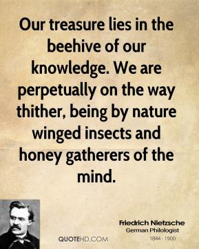 Friedrich Nietzsche - Our treasure lies in the beehive of our knowledge. We are perpetually on the way thither, being by nature winged insects and honey gatherers of the mind.
