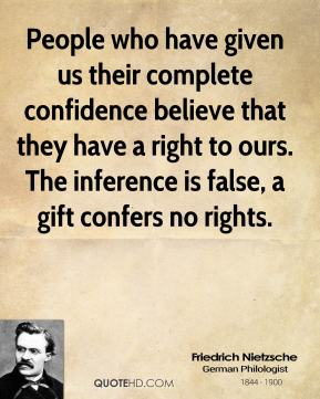 Friedrich Nietzsche - People who have given us their complete confidence believe that they have a right to ours. The inference is false, a gift confers no rights.