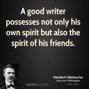 A good writer possesses not only his own spirit but also the spirit of his friends.