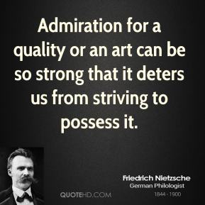 Admiration for a quality or an art can be so strong that it deters us from striving to possess it.