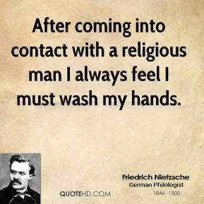 Friedrich Nietzsche - After coming into contact with a religious man I always feel I must wash my hands.