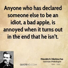 Friedrich Nietzsche - Anyone who has declared someone else to be an idiot, a bad apple, is annoyed when it turns out in the end that he isn't.