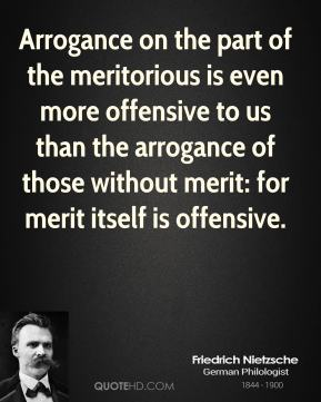 Friedrich Nietzsche - Arrogance on the part of the meritorious is even more offensive to us than the arrogance of those without merit: for merit itself is offensive.