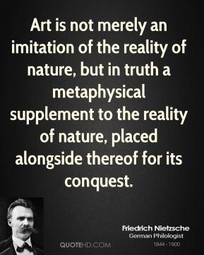 Friedrich Nietzsche - Art is not merely an imitation of the reality of nature, but in truth a metaphysical supplement to the reality of nature, placed alongside thereof for its conquest.