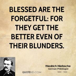 Friedrich Nietzsche - Blessed are the forgetful: for they get the better even of their blunders.