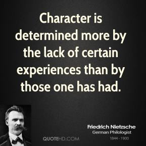 Friedrich Nietzsche - Character is determined more by the lack of certain experiences than by those one has had.