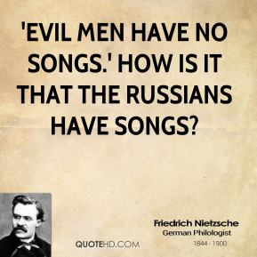 'Evil men have no songs.' How is it that the Russians have songs?