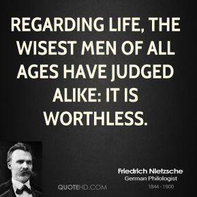 Friedrich Nietzsche - Regarding life, the wisest men of all ages have judged alike: it is worthless.
