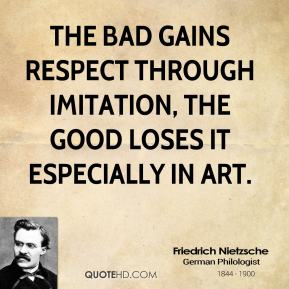 Friedrich Nietzsche - The bad gains respect through imitation, the good loses it especially in art.