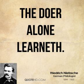 Friedrich Nietzsche - The doer alone learneth.