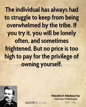 Friedrich Nietzsche - The individual has always had to struggle to keep from being overwhelmed by the tribe. If you try it, you will be lonely often, and sometimes frightened. But no price is too high to pay for the privilege of owning yourself.