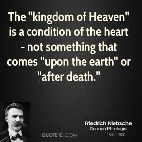 """Friedrich Nietzsche - The """"kingdom of Heaven"""" is a condition of the heart - not something that comes """"upon the earth"""" or """"after death."""""""