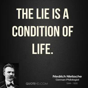 Friedrich Nietzsche - The lie is a condition of life.